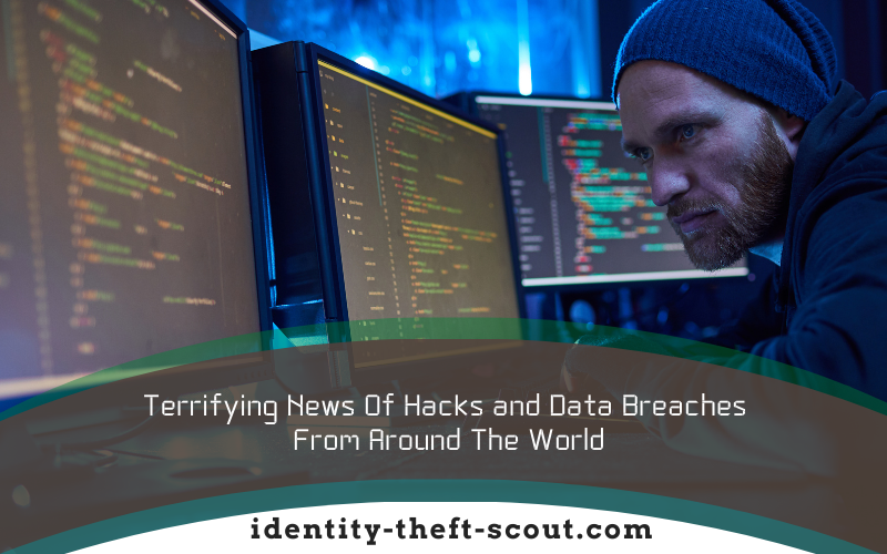 Terrifying News of Hacks and Data Breaches From Around The World